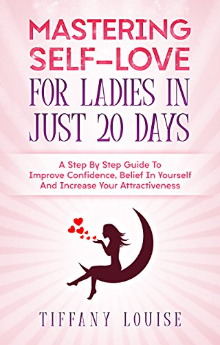 Mastering Self-love For Ladies In Just 20 Days: A step-by-Step Guide To Improve Confidence, Belief In Yourself And Increase Attractiveness