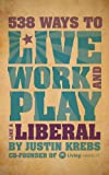 538 Ways to Live, Work, and Play Like a Liberal, Justin Krebs, 1602399824