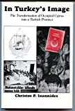 In Turkey's Image : The Transformation of Occupied Cyprus into a Turkish Province, Ioannides, Christos P., 0892415096