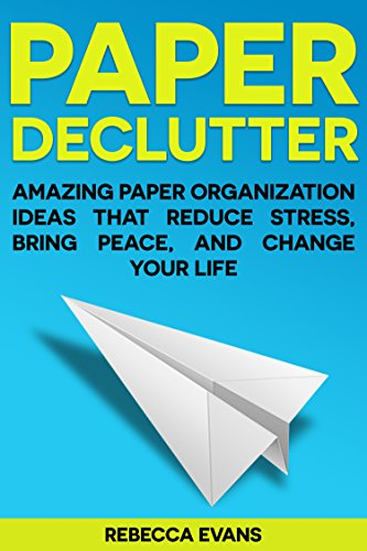 Organization Tips: Paper Declutter - Amazing Paper Organization Ideas that Reduce Stress, Bring Peace, and Change your Life