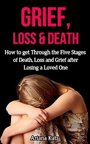 Grief and Loss: How to Get Through the Five Stages of Grief, Death and Loss after Losing a Loved One (Grief Recovery, Bereavement, Grief Counselling, Denial of Death, Finding (Stages Of Recovery)