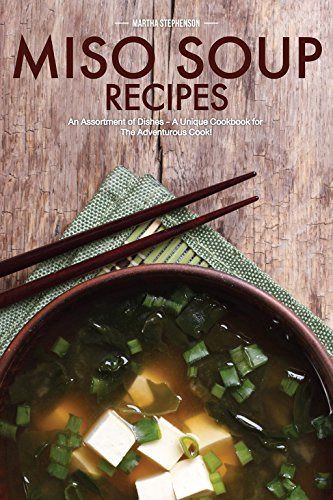 Miso Soup Recipes: An Assortment of Dishes - A Unique Cookbook for The Adventurous Cook! by Martha Stephenson