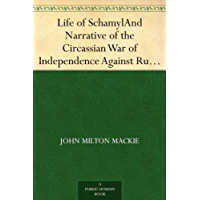 Life of Schamyl And Narrative of the Circassian War of Independence Against Russia