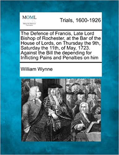 The Defence of Francis, Late Lord Bishop of Rochester, at the Bar of the House of Lords, on Thursday the 9th, Saturday the 11th, of May, 1723. Against ... for Inflicting Pains and Penalties on him