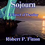 Sojourn: A Novel of Destiny | Robert P. Fitton