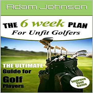 The 6 Week Fitness Plan for Unfit Golfers Audiobook
