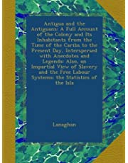 Antigua and the Antiguans: A Full Account of the Colony and Its Inhabitants from the Time of the Caribs to the Present Day, Interspersed with Anecdotes and Legends: Also, an Impartial View of Slavery and the Free Labour Systems; the Statistics of the Isla