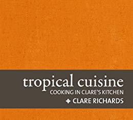 Tropical Cuisine Cooking In Clare 39 S Kitchen Kindle