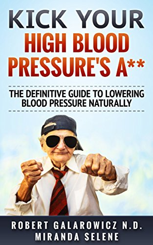 Kick Your High Blood Pressure's A**! The Definitive Guide to Lowering Blood Pressure Naturally (Hypertension, High Blood Pressure, Diabetes, Blood Pressure) (Alternative Medicine To Lower High Blood Pressure)