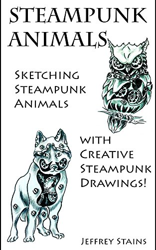 Steampunk Animals: Sketching Steampunk Animals with Creative Steampunk Drawings! (Steampunk Drawing with Fun! Book 5)