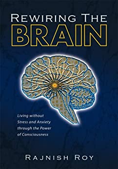 Rewiring the Brain: Living without Stress and Anxiety through the Power of Consciousness by [Roy, Rajnish]