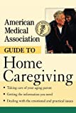 American Medical Association Guide to Home Caregiving, American Medical Association Staff, 0471414093