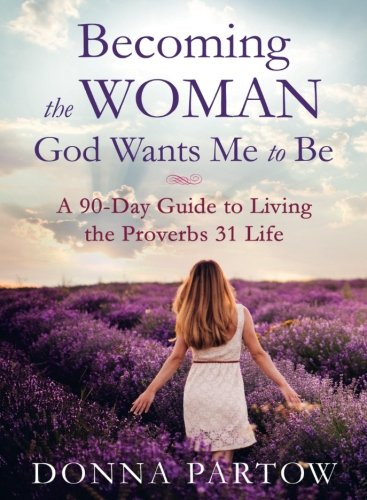 Becoming the Woman God Wants Me to Be: A 90-Day Guide to Living the Proverbs 31 Life by Baker Pub Group/Baker Books