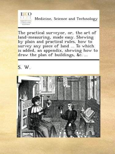 Download The practical surveyor, or, the art of land-measuring, made easy. Shewing by plain and practical rules, how to survey any piece of land ... To which ... how to draw the plan of buildings, &c. ... pdf epub