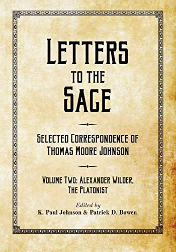Letters to the Sage: Selected Correspondence of Thomas Moore Johnson: Volume Two: Alexander Wilder, the Platonist (Volume 2)
