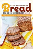 Basic and Complex Bread Machine Cookbook: Flavor, Texture, Aroma the Experience in Bread Making