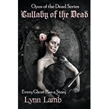 Lullaby of the Dead: Every Ghost Has a Story (Opus of the Dead Series) (Volume 1)