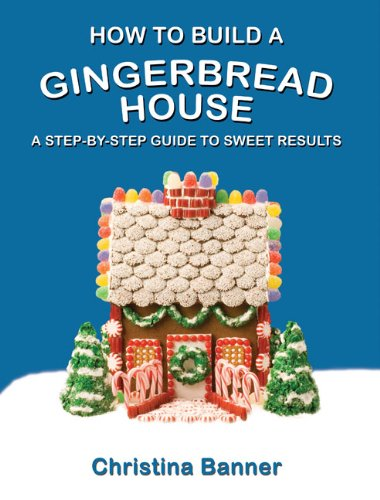 How to Build a Gingerbread House: A Step-by-Step Guide to Sweet Results by Christina Banner