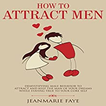 How to Attract Men: Demystifying Male Behavior to Attract and Keep the Man of Your Dreams While Staying True to Your Core Self Audiobook by Jean-Marie Faye Narrated by Julie Niblett