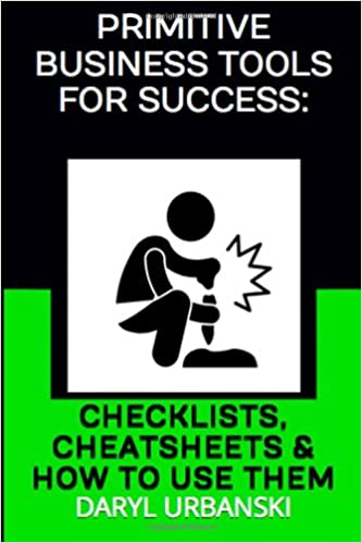Primitive Business Tools For Success: Checklists, Cheatsheets and How To Use Them: Volume 3