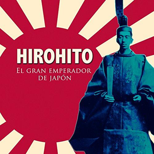 Hirohito [Spanish Edition]: El gran emperador de Japón [Hirohito: The Grand Emperor of Japan]