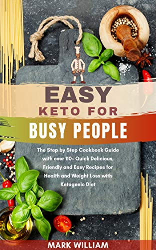Easy Keto for Busy People: The Step by Step Cookbook Guide with over 110+ Quick Delicious, Friendly and Easy Recipes for Health and Weight Loss with Ketogenic Diet by Mark  William