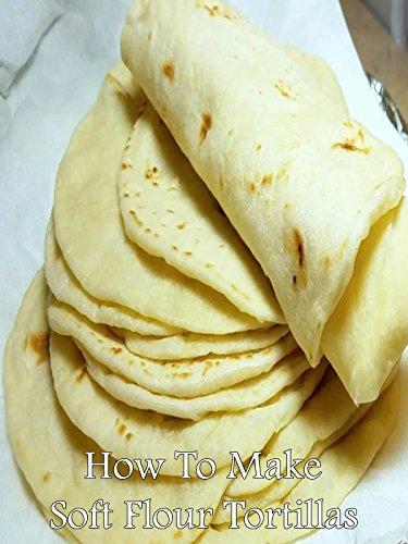 Cook Flour Tortillas - How To Make Soft Flour Tortillas