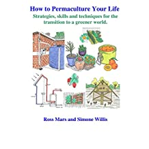 How to Permaculture Your Life: Strategies, skills and techniques for the transitiion to a greener world