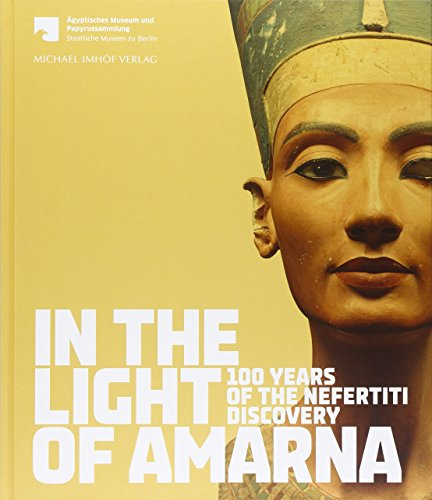 In the Light of Amarna: 100 Years of the Nefertiti Discovery