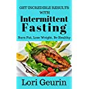 Get Incredible Results With Intermittent Fasting: Burn Fat, Lose Weight, Be Healthy