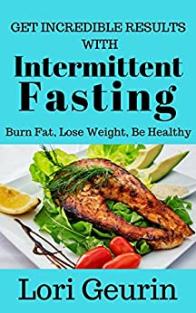 Get Incredible Results With Intermittent Fasting: Burn Fat, Lose Weight, Be Healthy by [Geurin, Lori]