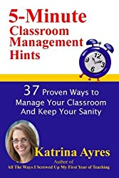 5-Minute Classroom Management Hints: 37 Proven Ways to Manage Your Classroom And Keep Your Sanity