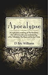 Apocalypse: An Explanatory Rendering Of The Revelation That Will Forever Alter Your Understanding Of The Tribulation, The Beast, And The End Times