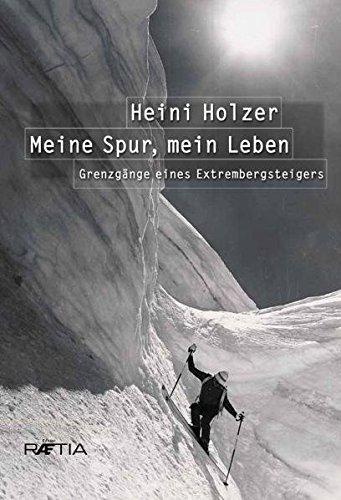 Heini Holzer. Meine Spur, mein Leben: Grenzgänge eines Extrembergsteigers