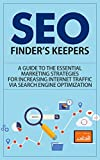 SEO: Finder's Keepers - A Guide to the Essential Marketing Strategies for Increasing Internet Traffic via Search Engine Optimization (seo, seo for dummies, ... for wordpress, seo secrets, seo business)