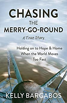 CHASING THE MERRY-GO-ROUND: Holding on to Hope & Home When the World Moves Too Fast by [Bargabos, Kelly]