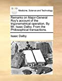 Remarks on Major-General Roy's Account of the Trigonemetrical Operation by Mr Isaac Dalby from the Philosophical Transactions, Isaac Dalby, 1170415954