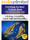 Everything You Need to Know About The Pisces Zodiac Sign - Astrology, Compatibility, Love, Traits And Personality (Everything You Need to Know About Zodiac Signs Book 7)