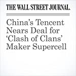 China's Tencent Nears Deal for 'Clash of Clans' Maker Supercell | Juro Osawa,Rick Carew,Matthias Verbergt