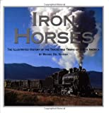 Iron Horses: The Illustrated History Of The Tracks And Trains Of North Americas Great Steam Railways