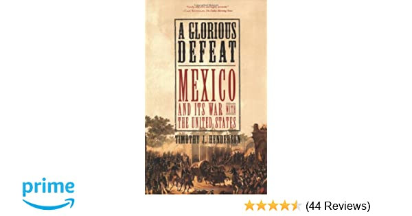 Amazon A Glorious Defeat Mexico And Its War With The United States 9780809049677 Timothy J Henderson Books
