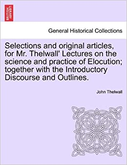 Selections and original articles, for Mr. Thelwall' Lectures on the science and practice of Elocution: together with the Introductory Discourse and Outlines.