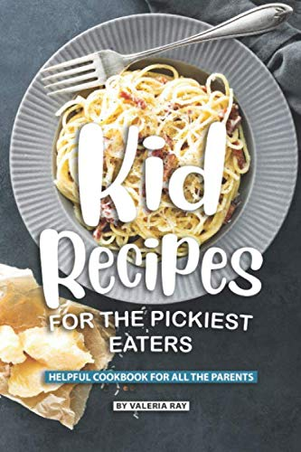 Kid Recipes for The Pickiest Eaters: Helpful Cookbook for All the Parents by Valeria Ray