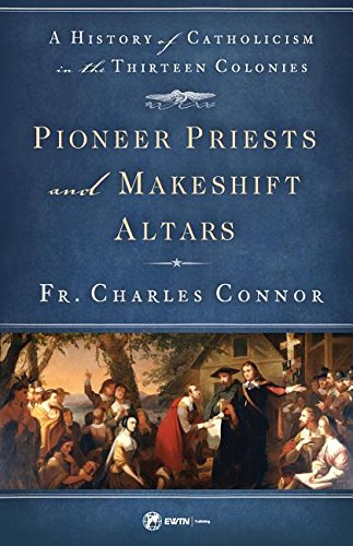 Pioneer Priests and Makeshift Altars: A History of Catholicism in the Thirteen Colonies (America Catholicism In)
