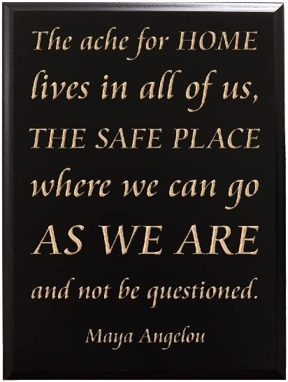 Amazon Com Timbercreekdesign The Ache For Home Lives In All Of Us The Safe Place Where We Can Go As We Are And Not Be Questioned Maya Angelou Decorative Carved Wood Sign Quote