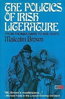 The Politics of Irish Literature: From Thomas Davis To W.B. Yeats by [Brown, Malcolm]