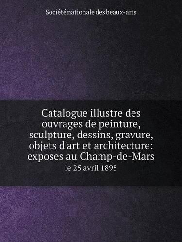 Read Online Catalogue illustre des ouvrages de peinture, sculpture, dessins, gravure, objets d'art et architecture: exposes au Champ-de-Mars le 25 avril 1895 (French Edition) ebook