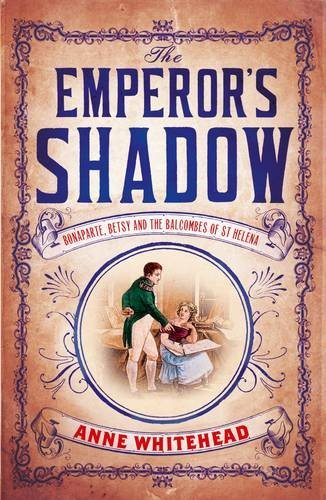 The Emperor's Shadow: Bonaparte, Betsy and the Balcombes of St Helena by Anne Whitehead (2016-05-05)