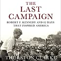 The Last Campaign: Robert F. Kennedy and 82 Days That Inspired America Audiobook by Thurston Clarke Narrated by Pete Larkin