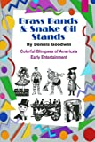 Brass Bands and Snake Oil Stands, Dennis Goodwin, 1482606143